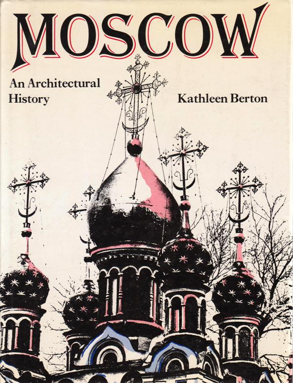 BERTON, KATHLEEN. - Moscow. An Architectural History.