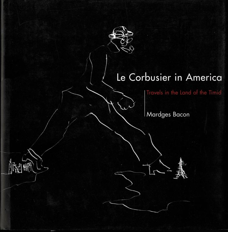 BACON, MARDGES. - Le Corbusier in America. Travels in the land of the Timid.