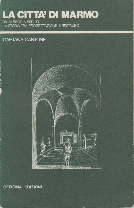 CANTONE, GAETANA. - La città di marmo. Da Alberti a Serlio, la storia tra progettazione e restauro.